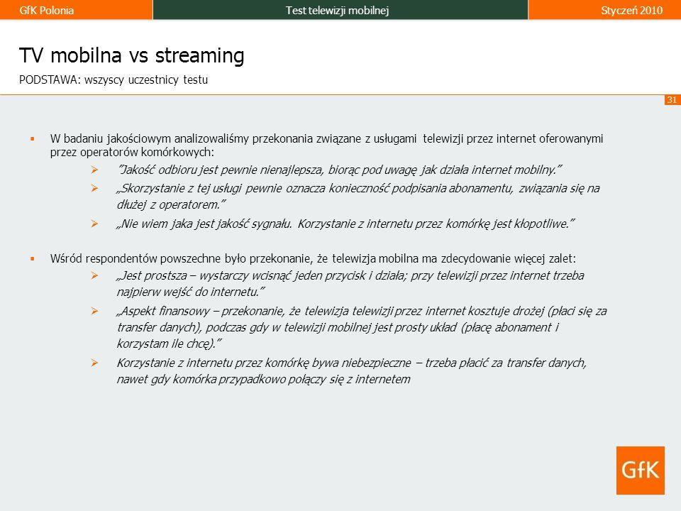GfK PoloniaTest telewizji mobilnejStyczeń 2010 31 TV mobilna vs streaming PODSTAWA: wszyscy uczestnicy testu W badaniu jakościowym analizowaliśmy przekonania związane z usługami telewizji przez internet oferowanymi przez operatorów komórkowych: Jakość odbioru jest pewnie nienajlepsza, biorąc pod uwagę jak działa internet mobilny.