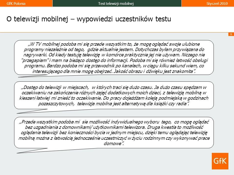 GfK PoloniaTest telewizji mobilnejStyczeń 2010 6 O telewizji mobilnej – wypowiedzi uczestników testu W TV mobilnej podoba mi się przede wszystkim to, że mogę oglądać swoje ulubione programy niezależnie od tego, gdzie aktualnie jestem.