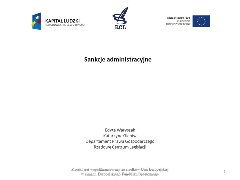 Sankcje administracyjne Edyta Waryszak Katarzyna Glabisz Departament Prawa Gospodarczego Rządowe Centrum Legislacji Projekt jest współfinansowany ze ś