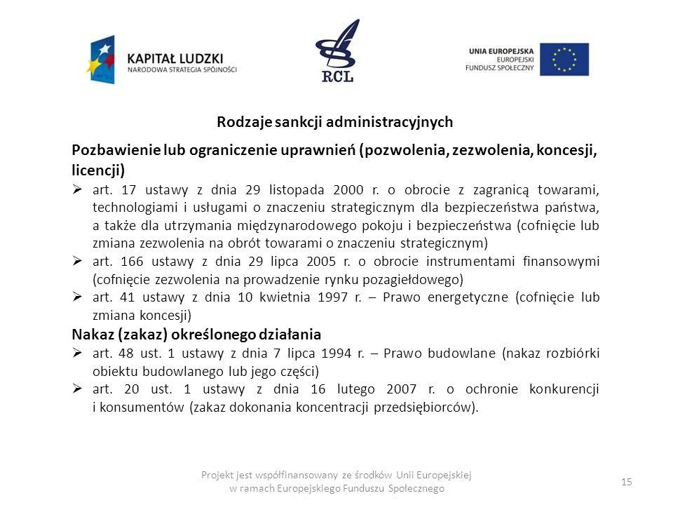 15 Rodzaje sankcji administracyjnych Pozbawienie lub ograniczenie uprawnień (pozwolenia, zezwolenia, koncesji, licencji) art. 17 ustawy z dnia 29 list