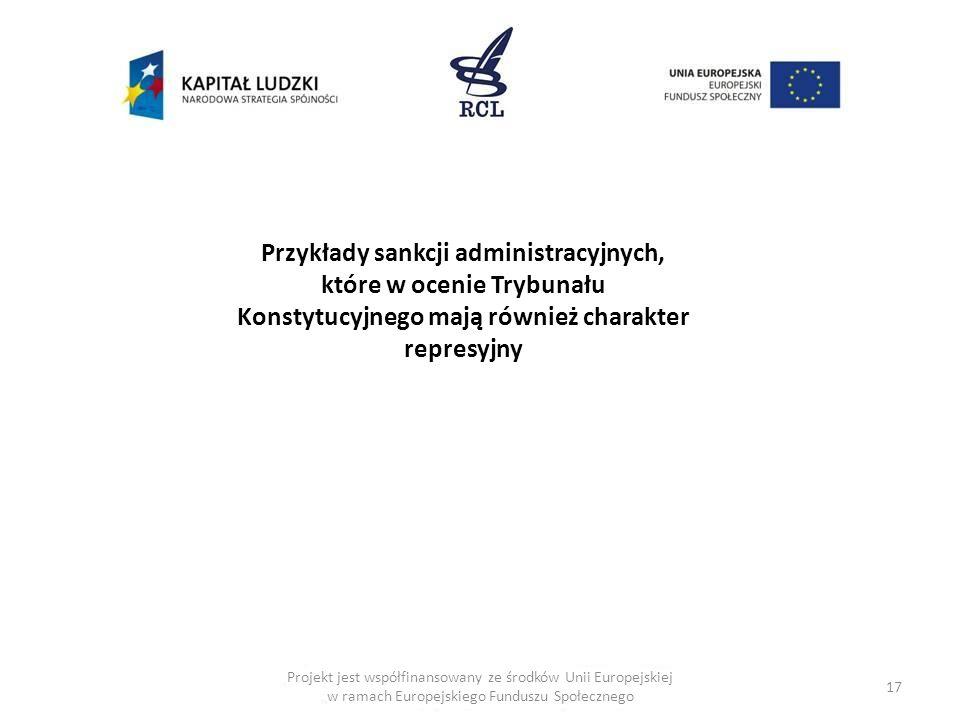 17 Przykłady sankcji administracyjnych, które w ocenie Trybunału Konstytucyjnego mają również charakter represyjny Projekt jest współfinansowany ze śr