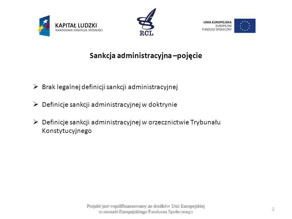 Sankcja administracyjna to nakładane w drodze aktu stosowania prawa przez organ administracji publicznej, wynikające ze stosunku administracyjnoprawnego ujemne (niekorzystne) skutki dla podmiotów prawa, które nie stosują się do obowiązków wynikających z norm prawnych lub aktów stosowania prawa Sankcje administracyjne rozumiane są jako całokształt gwarancji prawnych, zabezpieczających realizację prawa, i należy je odnosić do wszystkich sytuacji, w których sprawca zachował się niezgodnie z treścią normy prawa, a nie wyłącznie do przypadków naruszenia obowiązku Projekt jest współfinansowany ze środków Unii Europejskiej w ramach Europejskiego Funduszu Społecznego 3 J.