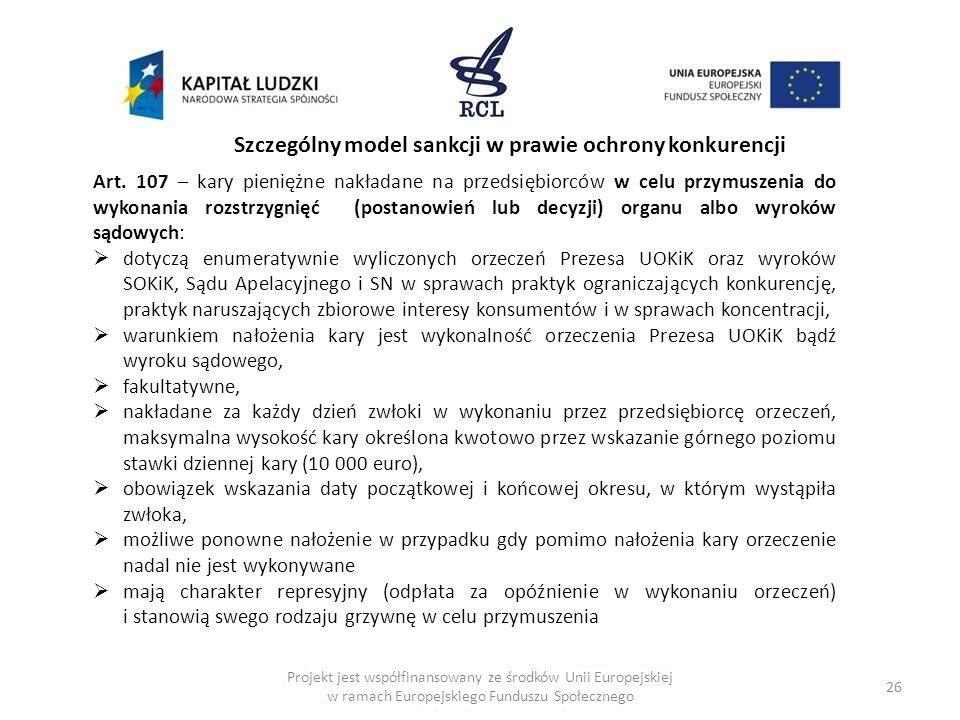 26 Szczególny model sankcji w prawie ochrony konkurencji Art. 107 – kary pieniężne nakładane na przedsiębiorców w celu przymuszenia do wykonania rozst
