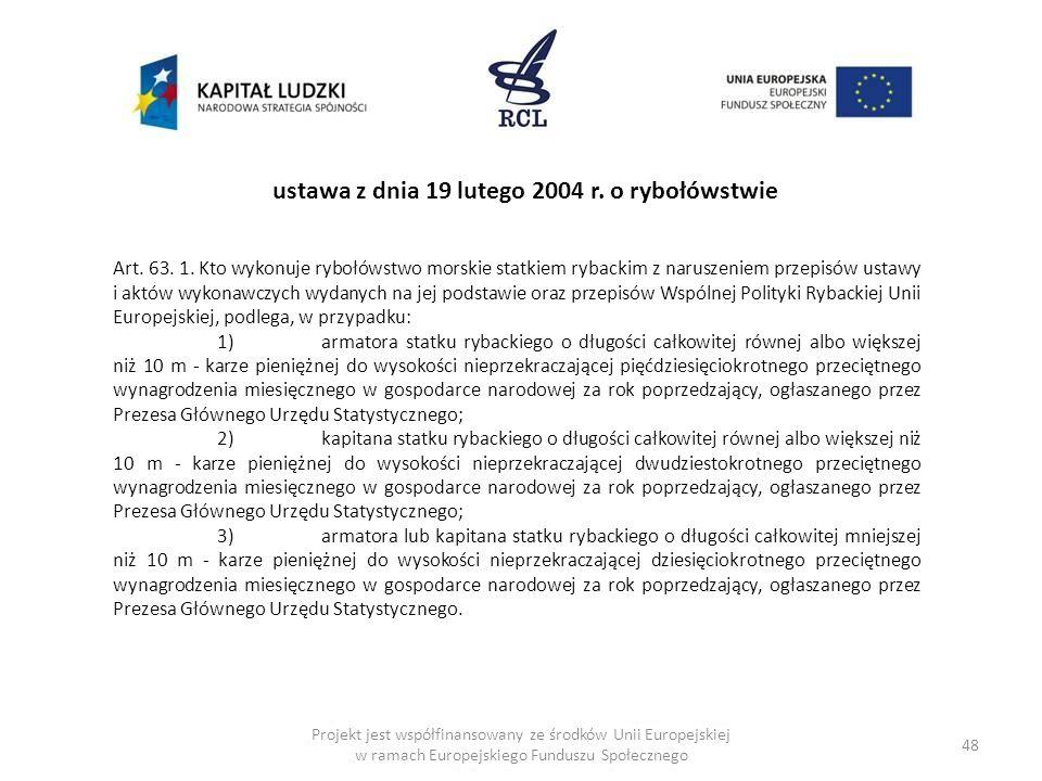 48 Art. 63. 1. Kto wykonuje rybołówstwo morskie statkiem rybackim z naruszeniem przepisów ustawy i aktów wykonawczych wydanych na jej podstawie oraz p
