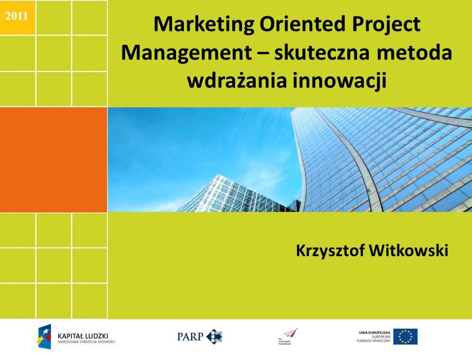 Marketing Oriented Project Management – skuteczna metoda wdrażania innowacji Krzysztof Witkowski 2011
