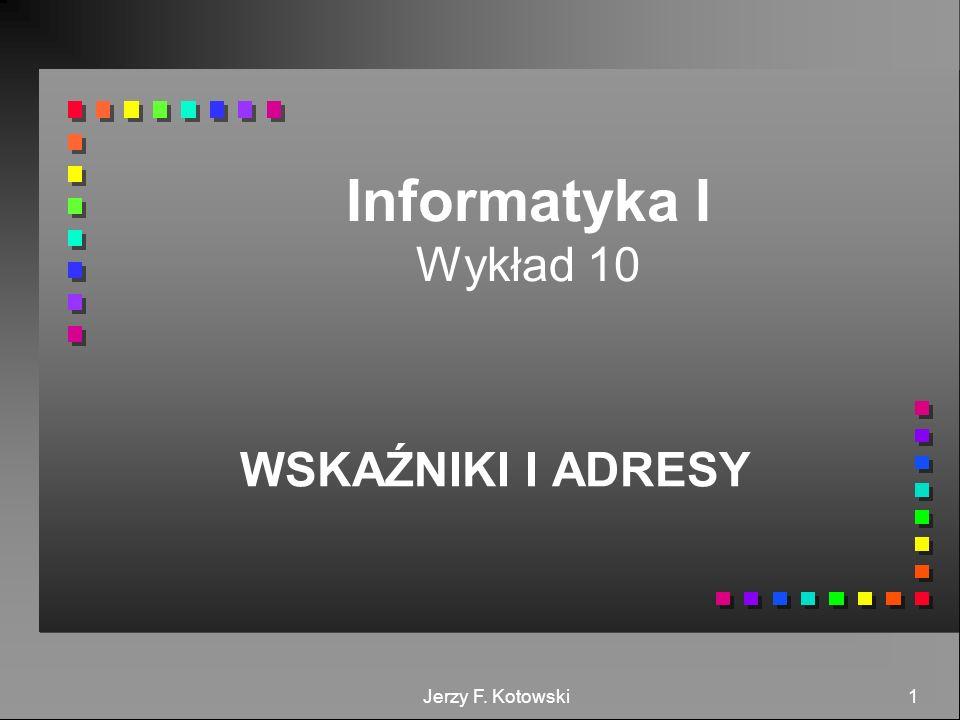 Jerzy F. Kotowski 1 Informatyka I Wykład 10 WSKAŹNIKI I ADRESY
