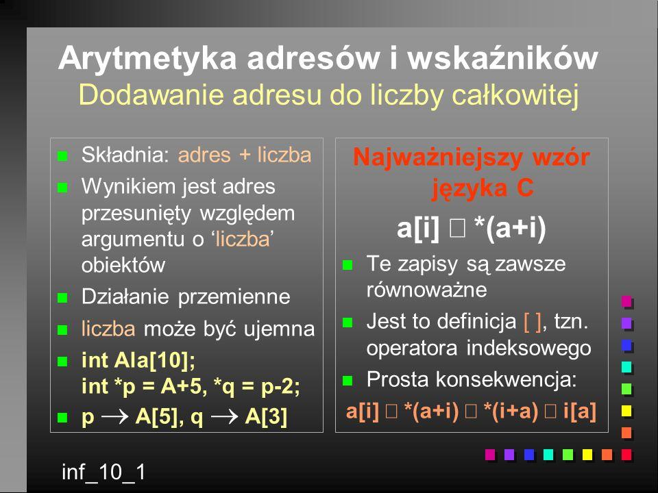 Arytmetyka adresów i wskaźników Dodawanie adresu do liczby całkowitej n n Składnia: adres + liczba n n Wynikiem jest adres przesunięty względem argumentu o liczba obiektów n n Działanie przemienne n n liczba może być ujemna n n int Ala[10]; int *p = A+5, *q = p-2; p A[5], q A[3] Najważniejszy wzór języka C a[i] *(a+i) n Te zapisy są zawsze równoważne n Jest to definicja [ ], tzn.