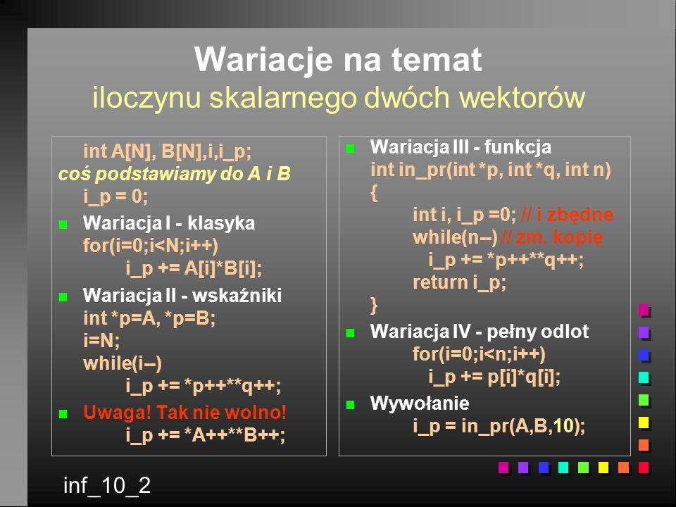 Wariacje na temat iloczynu skalarnego dwóch wektorów int A[N], B[N],i,i_p; coś podstawiamy do A i B i_p = 0; n n Wariacja I - klasyka for(i=0;i<N;i++) i_p += A[i]*B[i]; n n Wariacja II - wskaźniki int *p=A, *p=B; i=N; while(i--) i_p += *p++**q++; n n Uwaga.