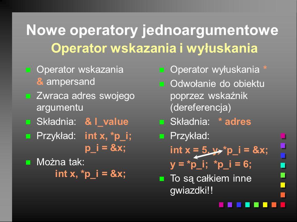 Nowe operatory jednoargumentowe Operator wskazania i wyłuskania n n Operator wskazania & ampersand n n Zwraca adres swojego argumentu n n Składnia: & l_value n n Przykład:int x, *p_i; p_i = &x; n n Można tak: int x, *p_i = &x; n Operator wyłuskania * n Odwołanie do obiektu poprzez wskaźnik (dereferencja) n Składnia: * adres n Przykład: int x = 5, y, *p_i = &x; y = *p_i; *p_i = 6; n To są całkiem inne gwiazdki!!