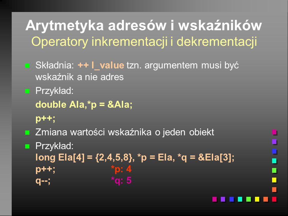 Arytmetyka adresów i wskaźników Operatory logiczne n n W kontekście z adresami można używać operatorów logicznych n n Operatory przyrównania ==!= n n Operatory relacji <<= >>= n Przykład long s, A[10], *p=A; long *q=&A[9], *r=&A[7];.………… s=0; while(p<=q) if(p!=r) s+=*p++;
