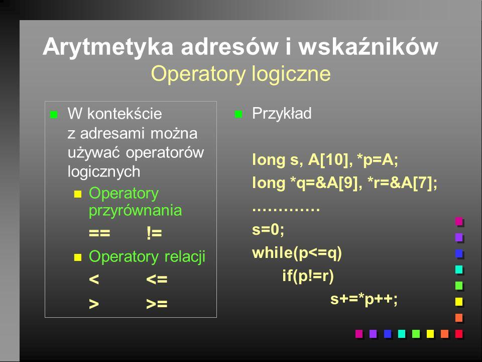 Arytmetyka adresów i wskaźników Operatory logiczne n n W kontekście z adresami można używać operatorów logicznych n n Operatory przyrównania ==!= n n