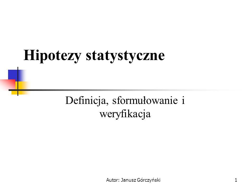 Autor: Janusz Górczyński2 Definicja Hipotezą statystyczną jest dowolne zdanie orzekające o parametrach populacji lub jej rozkładzie.