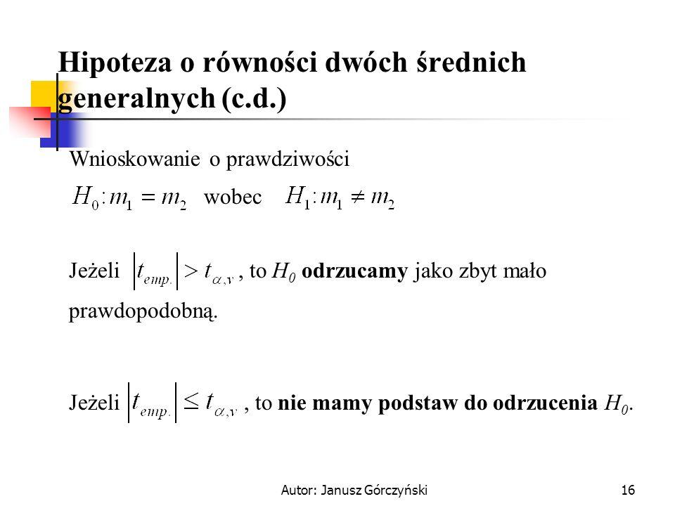 Autor: Janusz Górczyński16 Hipoteza o równości dwóch średnich generalnych (c.d.) Wnioskowanie o prawdziwości wobec Jeżeli, to H 0 odrzucamy jako zbyt