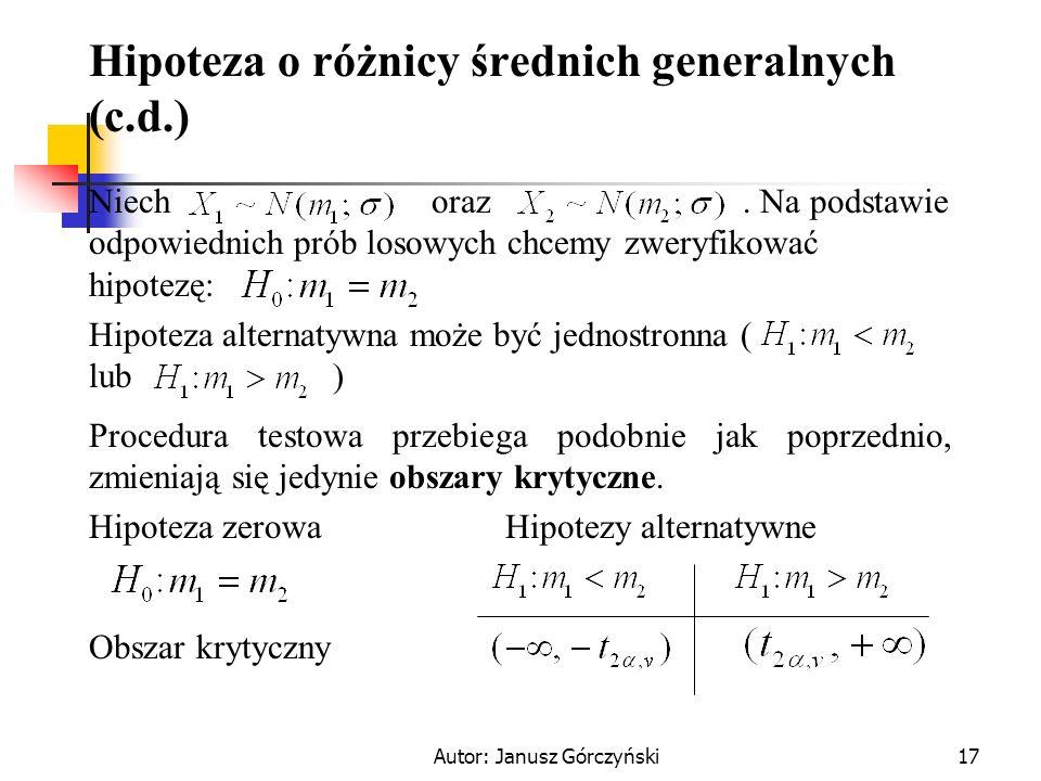 Autor: Janusz Górczyński17 Hipoteza o różnicy średnich generalnych (c.d.) Niech oraz. Na podstawie odpowiednich prób losowych chcemy zweryfikować hipo