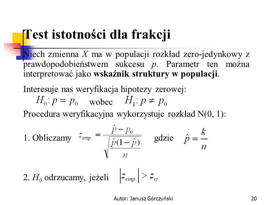 Autor: Janusz Górczyński20 Test istotności dla frakcji Niech zmienna X ma w populacji rozkład zero-jedynkowy z prawdopodobieństwem sukcesu p. Parametr