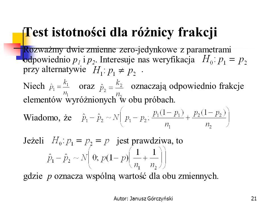 Autor: Janusz Górczyński21 Test istotności dla różnicy frakcji Rozważmy dwie zmienne zero-jedynkowe z parametrami odpowiednio p 1 i p 2. Interesuje na