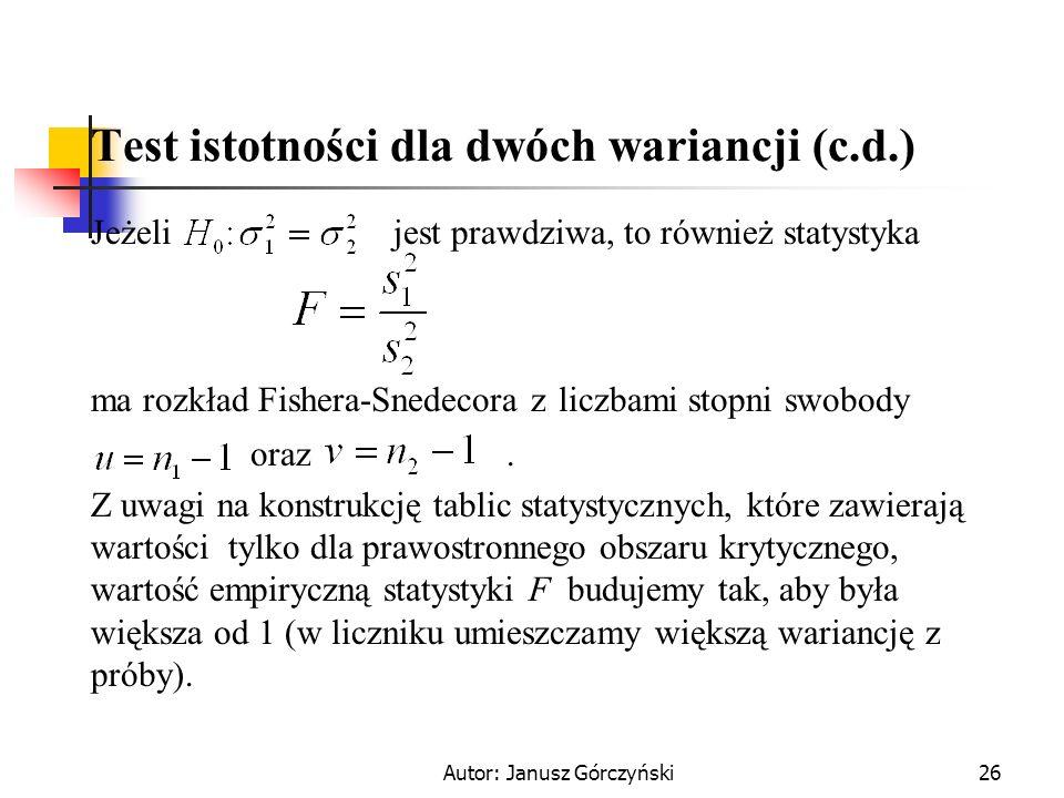 Autor: Janusz Górczyński26 Test istotności dla dwóch wariancji (c.d.) Jeżeli jest prawdziwa, to również statystyka ma rozkład Fishera-Snedecora z licz