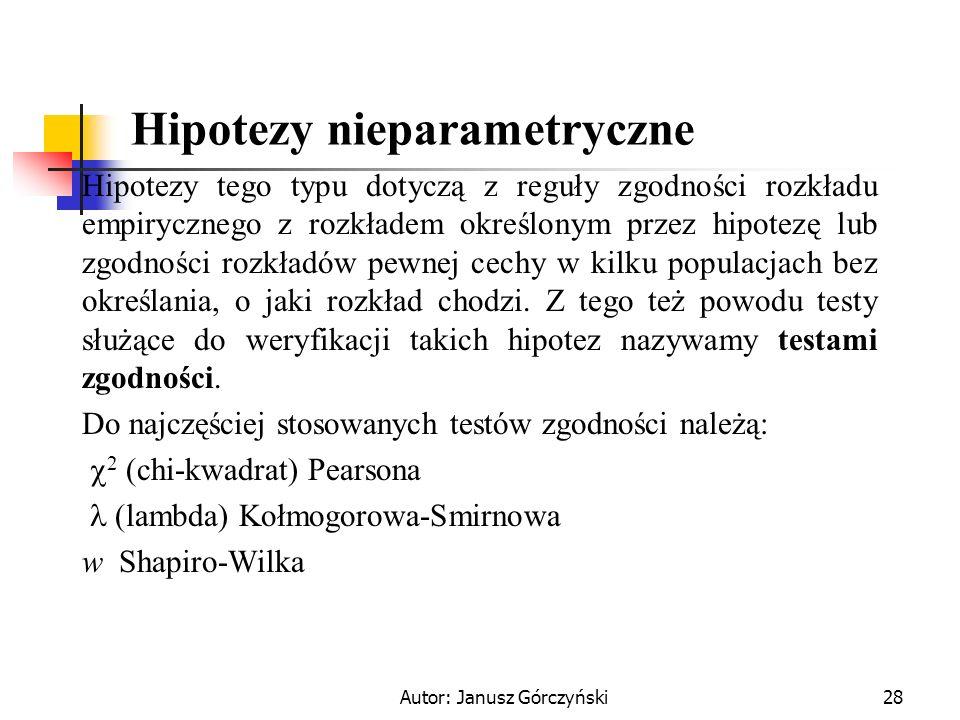 Autor: Janusz Górczyński28 Hipotezy nieparametryczne Hipotezy tego typu dotyczą z reguły zgodności rozkładu empirycznego z rozkładem określonym przez