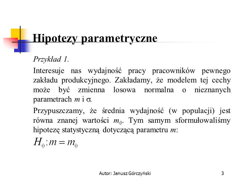 Autor: Janusz Górczyński3 Hipotezy parametryczne Przykład 1. Interesuje nas wydajność pracy pracowników pewnego zakładu produkcyjnego. Zakładamy, że m