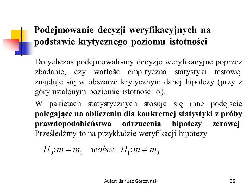 Autor: Janusz Górczyński35 Podejmowanie decyzji weryfikacyjnych na podstawie krytycznego poziomu istotności Dotychczas podejmowaliśmy decyzje weryfika