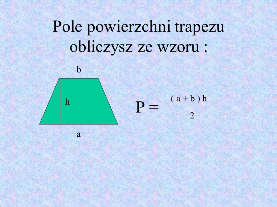 Pole powierzchni trapezu obliczysz ze wzoru : P = 2 b a ( a + b ) h h