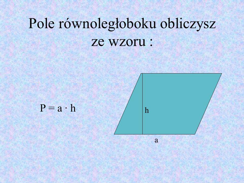 Pole równoległoboku obliczysz ze wzoru : P = a · h a h