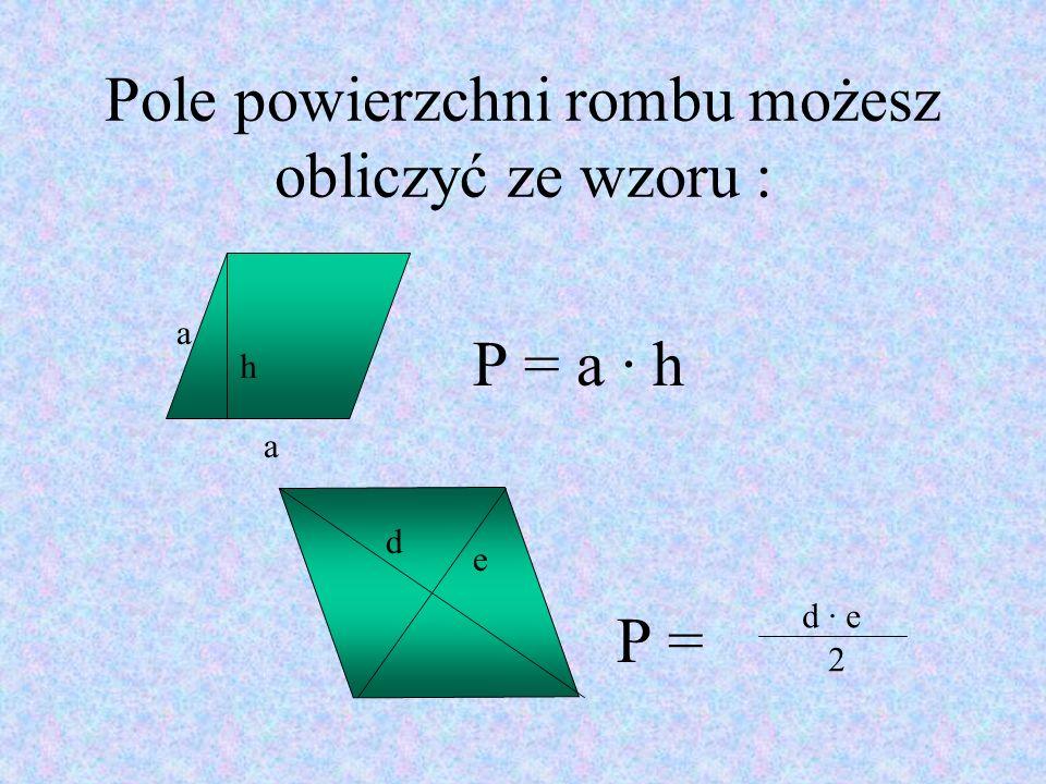 Pole powierzchni rombu możesz obliczyć ze wzoru : P = a · h P = h d d · e 2 a a e