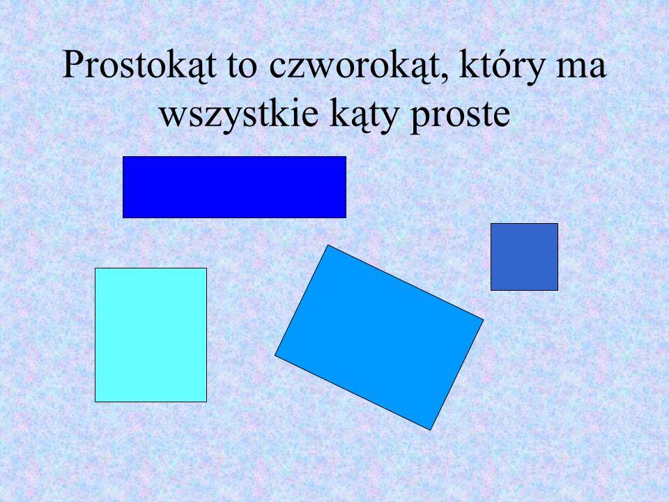 Prostokąt to czworokąt, który ma wszystkie kąty proste