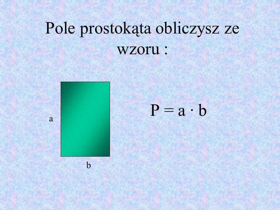 Pole prostokąta obliczysz ze wzoru : P = a · b a b