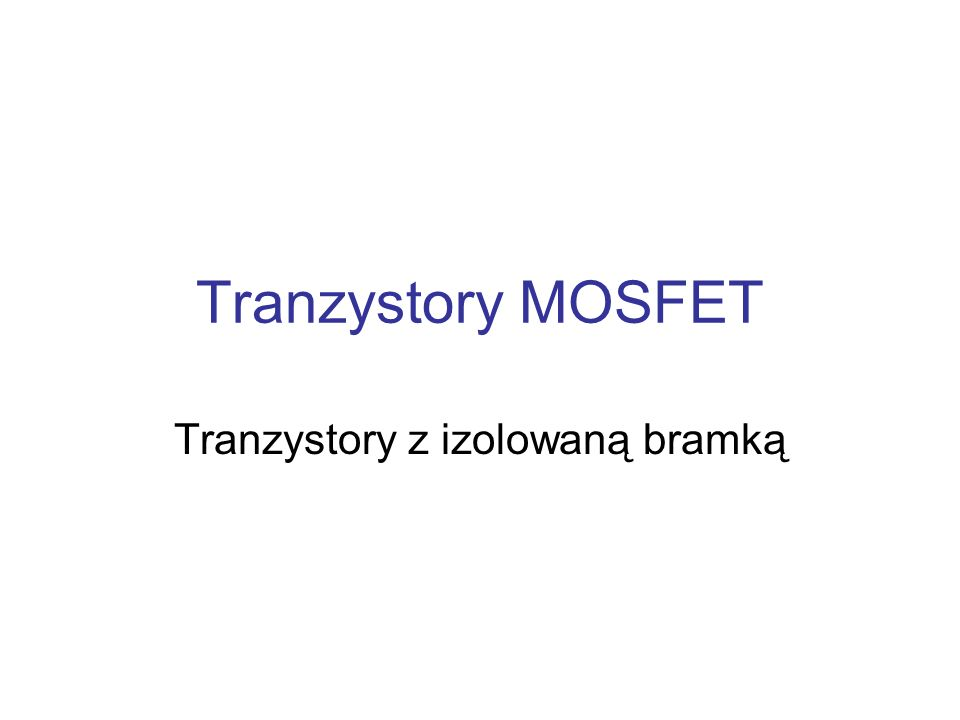 Tranzystory MOSFET To tranzystory polowe, w których bramka jest odizolowana od kanału cienką warstwą izolatora, którym jest najczęściej dwutlenek krzemu.