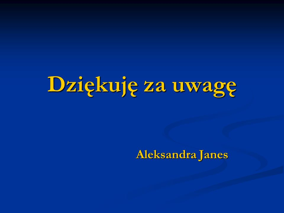 Dziękuję za uwagę Aleksandra Janes Aleksandra Janes