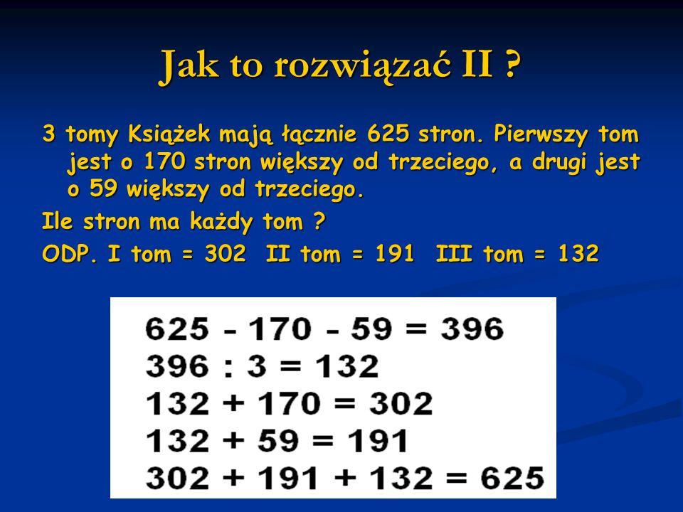 Jak to rozwiązać II ? 3 tomy Książek mają łącznie 625 stron. Pierwszy tom jest o 170 stron większy od trzeciego, a drugi jest o 59 większy od trzecieg