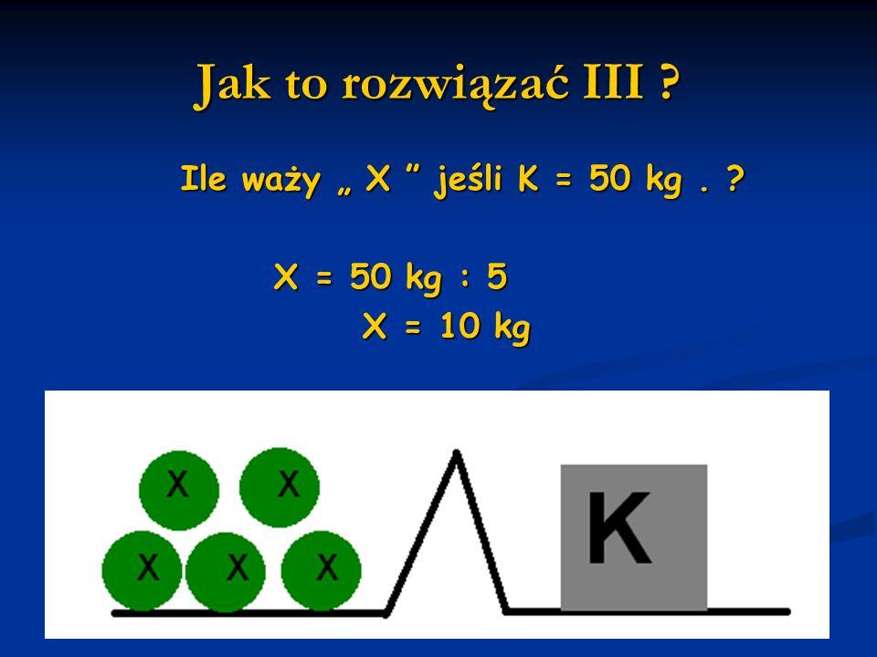 Jak to rozwiązać III ? Ile waży X jeśli K = 50 kg. ? Ile waży X jeśli K = 50 kg. ? X = 50 kg : 5 X = 50 kg : 5 X = 10 kg X = 10 kg