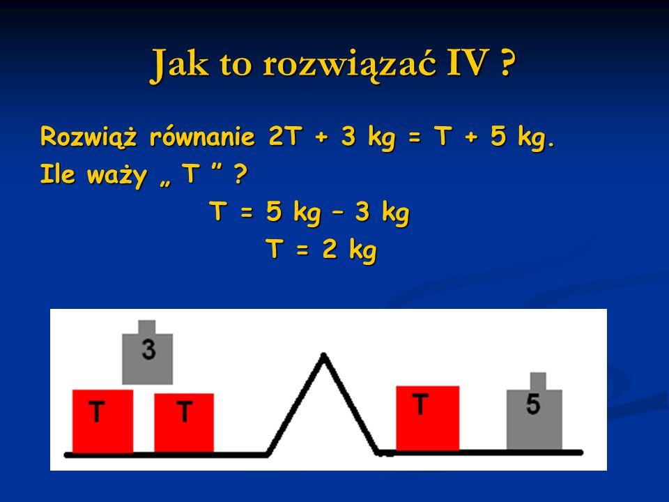 Jak to rozwiązać IV ? Rozwiąż równanie 2T + 3 kg = T + 5 kg. Ile waży T ? T = 5 kg – 3 kg T = 5 kg – 3 kg T = 2 kg T = 2 kg