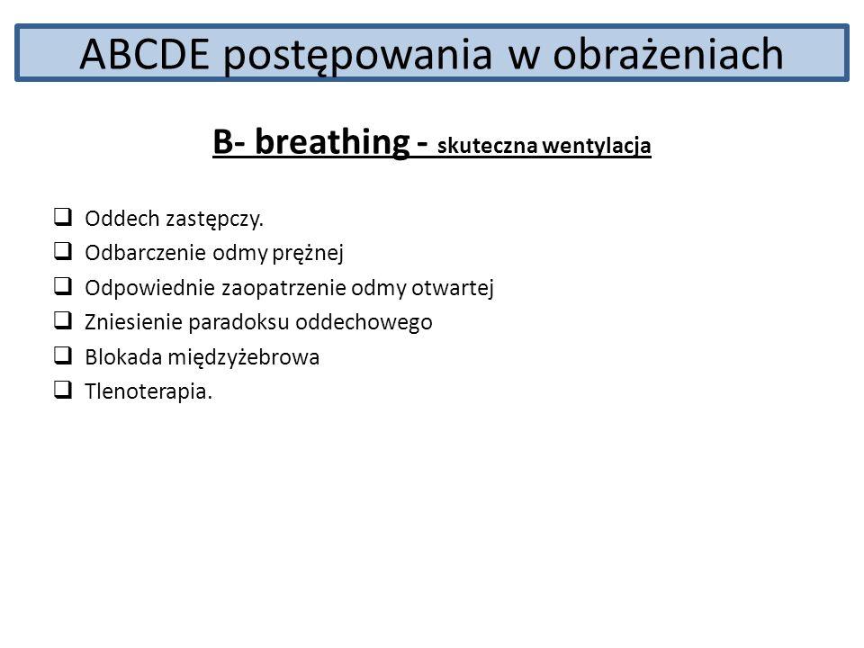 ABCDE postępowania w obrażeniach B- breathing - skuteczna wentylacja Oddech zastępczy. Odbarczenie odmy prężnej Odpowiednie zaopatrzenie odmy otwartej