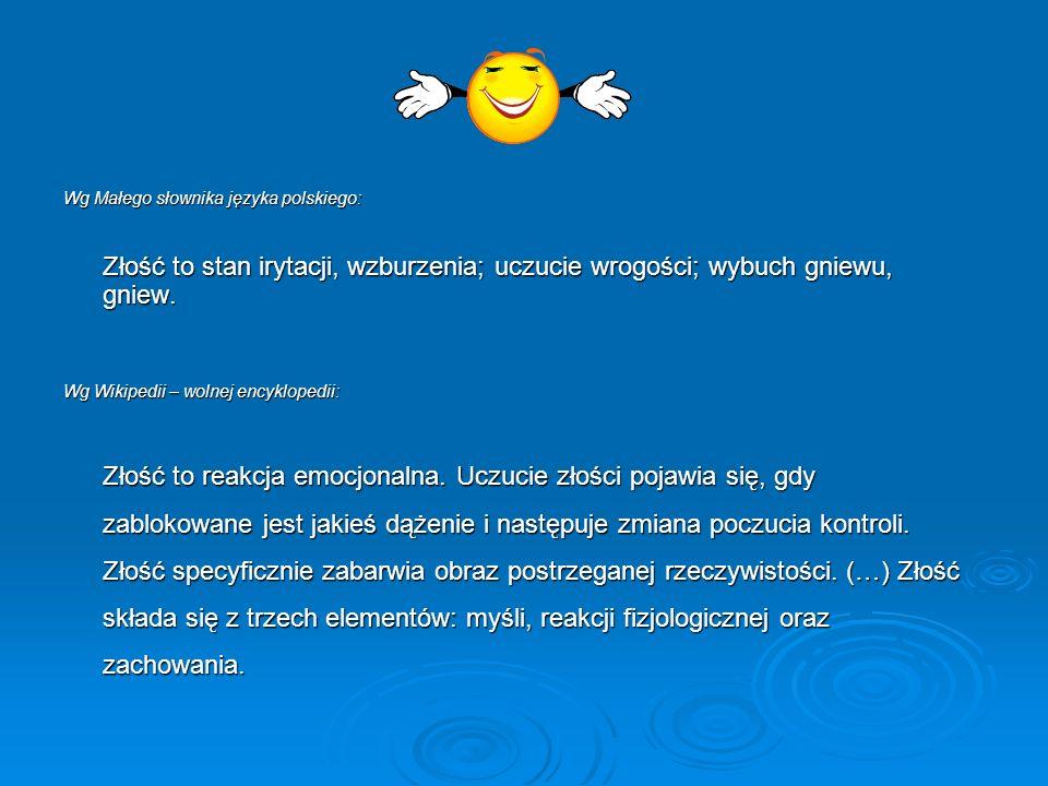 Wg Małego słownika języka polskiego: Złość to stan irytacji, wzburzenia; uczucie wrogości; wybuch gniewu, gniew.