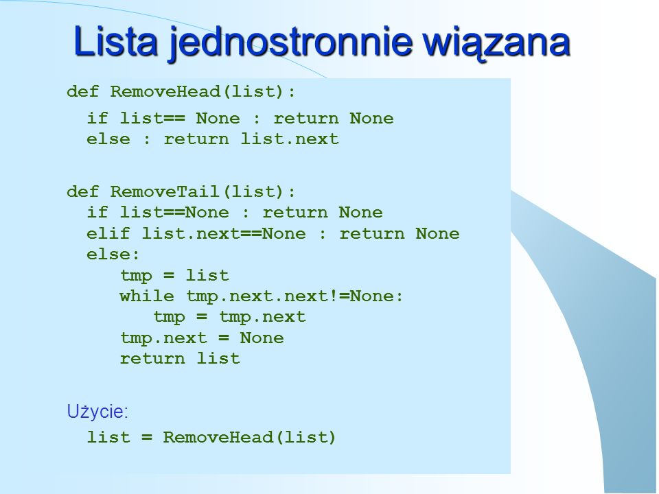 Lista jednostronnie wiązana def RemoveHead(list): if list== None : return None else : return list.next def RemoveTail(list): if list==None : return No