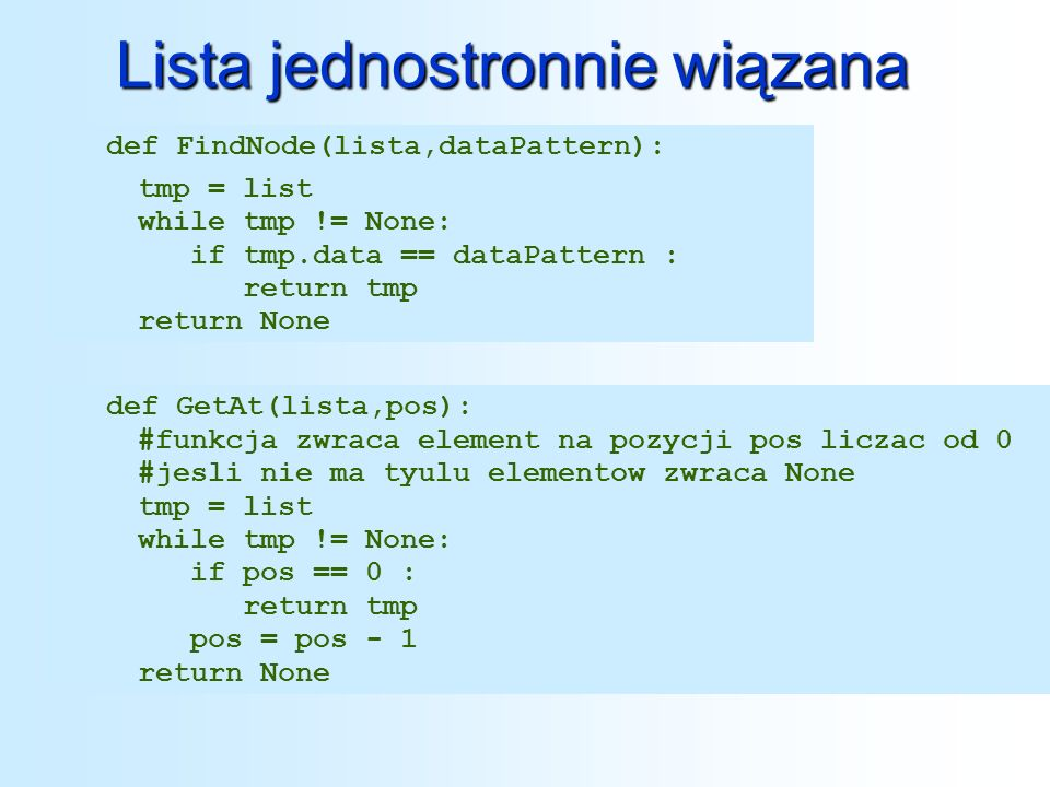 Lista jednostronnie wiązana def FindNode(lista,dataPattern): tmp = list while tmp != None: if tmp.data == dataPattern : return tmp return None def Get