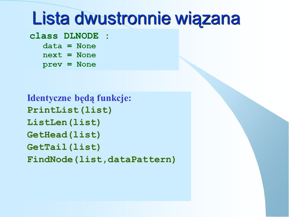 Lista dwustronnie wiązana def AddTail(list, newNode): tail = GetTail(list) newNode.prev = tail if tail== None : return newNode tail.next = newNode return tail Użycie: newNode = DLNODE() newNode.data = ABC list = AddTail(list,newNode) def AddHead(list, newNode): newNode.prev = None newNode.next = list if list!= None : list.prev = newNode return newNode