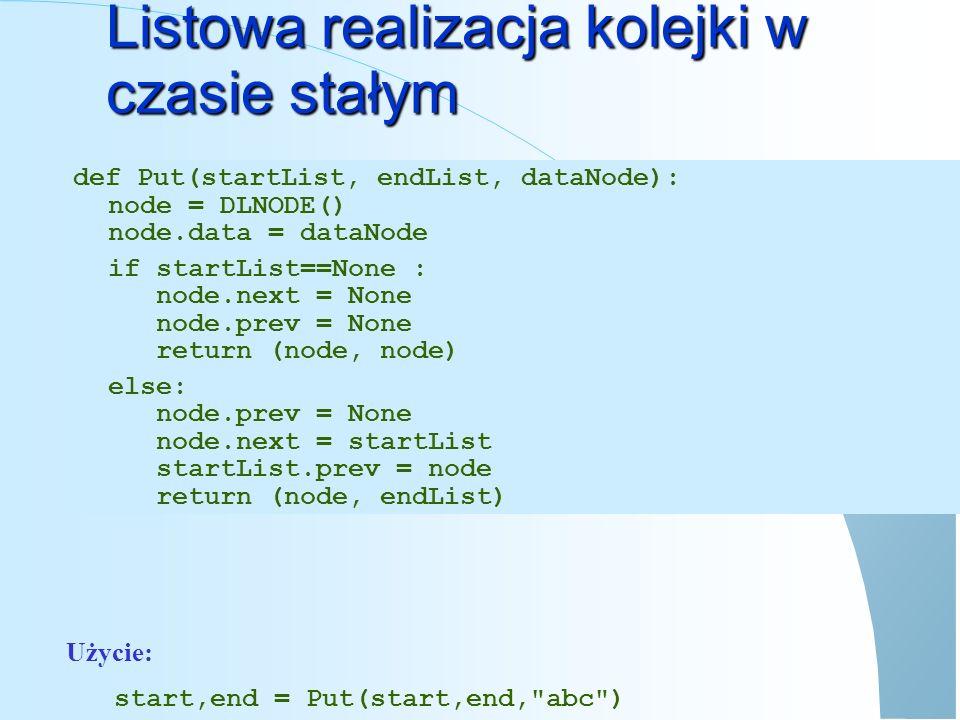Listowa realizacja kolejki w czasie stałym Użycie: start,end,value = Get(start,end) def Get(startList, endList): if startList==None : ERROR Lista jest pusta elif startList==endList: return (None, None, startList.data) else: ret = endList newEnd = endList.prev newEnd.next = None return (startList, newEnd, ret.data)