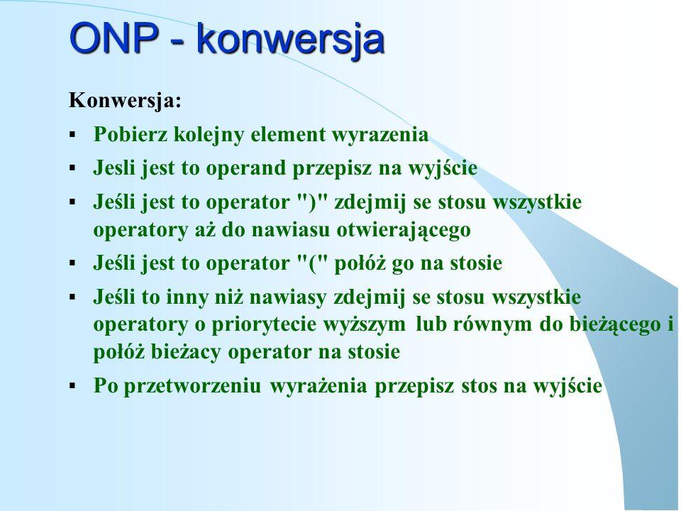 ONP - konwersja def ONPConv(expression): stack = None onp = None while expression!= None : item = DajKolejnyElementWyrażenia(expression) if JestOperandem(item) : onp = onp + [item] elif item == ( : stack = push(stack,item) elif item == ) : while (stack!= None): stack,item = Pop(stack) if item== ( : break else : onp = onp + [item] else: priority = DajPriorytet(item) while (stack!= None): top = GetHead(stack).data if top== ( : break if DajPriorytet(top)>priority: break result = Put result + [top] stack = RemoveHead(stack) stack = Push(stack,item) while stack!= None : stack, item = Pop(stack) onp = onp + [item] return onp