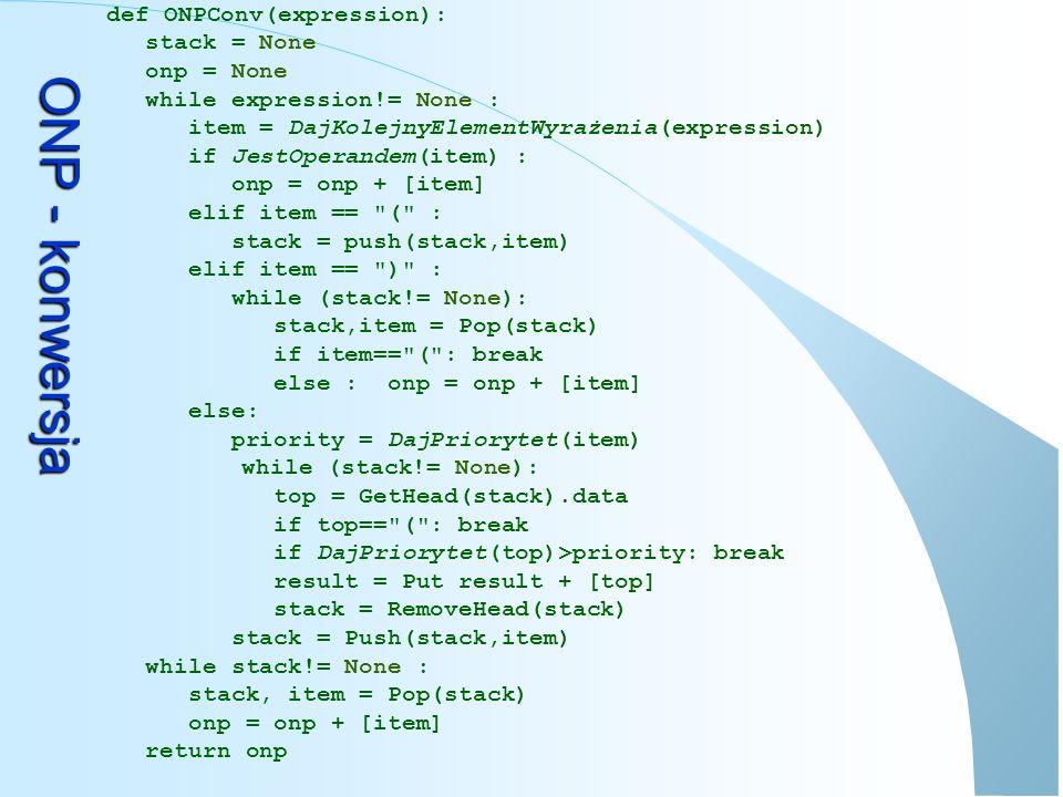 ONP – przykład konwersji WejścieWyjścieStos b*c-(d+e)*4 *c-(d+e)*4b c-(d+e)*4b* -(d+e)*4b c* (d+e)*4b c *- d+e)*4b c *- ( +e)*4b c * d- ( )*4b c * d- ( + * 4b c * d e- ( + 4b c * d e +- * b c * d e + 4- * b c * d e + 4 *- b c * d e + 4 * -