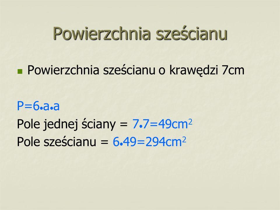 Powierzchnia sześcianu Powierzchnia sześcianu o krawędzi 7cm P=6 a a Pole jednej ściany = 7 7=49cm 2 Pole sześcianu = 6 49=294cm 2