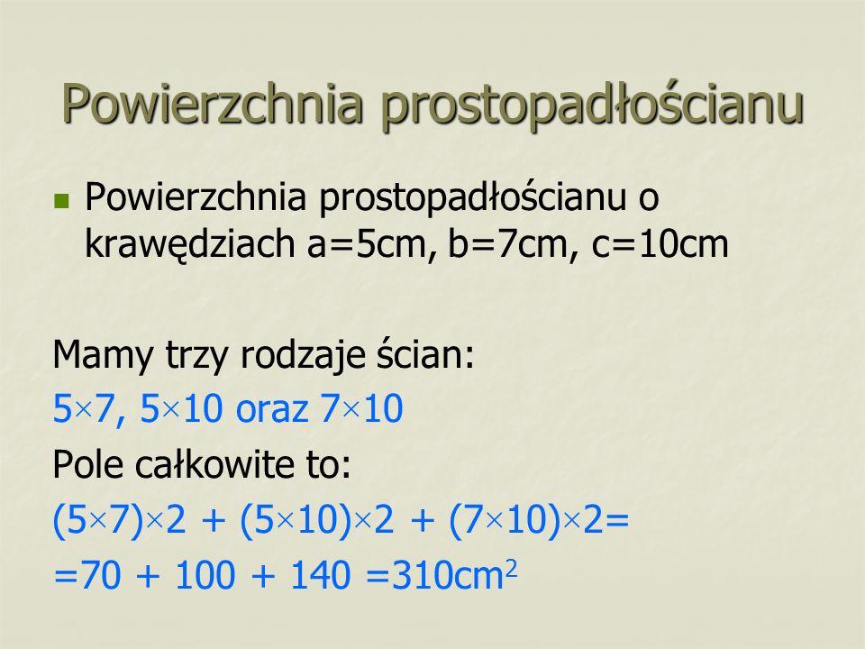 Powierzchnia prostopadłościanu Powierzchnia prostopadłościanu o krawędziach a=5cm, b=7cm, c=10cm Mamy trzy rodzaje ścian: 5 × 7, 5 × 10 oraz 7 × 10 Po