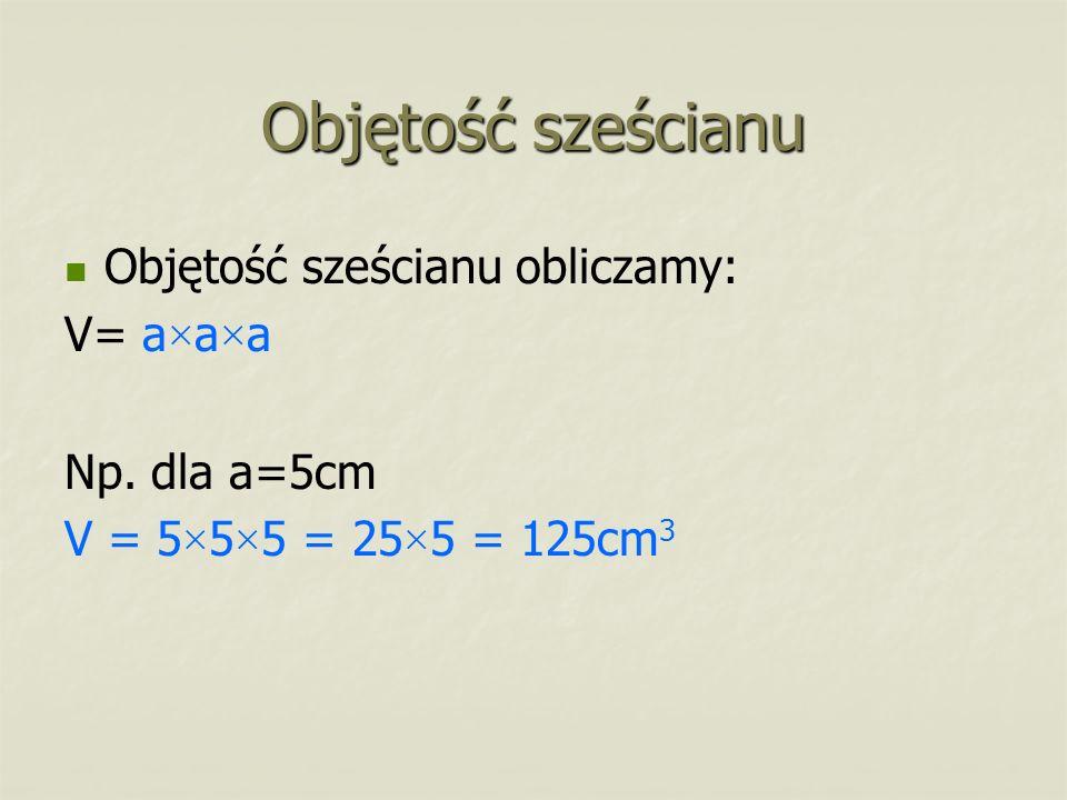 Objętość sześcianu Objętość sześcianu obliczamy: V= a × a × a Np. dla a=5cm V = 5 × 5 × 5 = 25 × 5 = 125cm 3