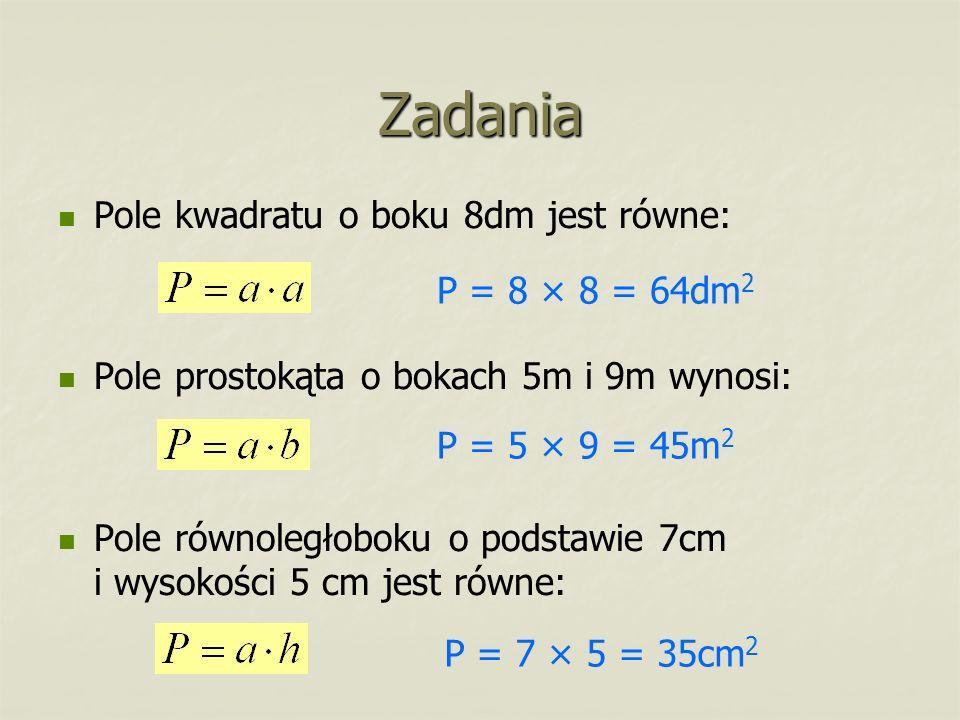 Zadania Pole kwadratu o boku 8dm jest równe: Pole prostokąta o bokach 5m i 9m wynosi: Pole równoległoboku o podstawie 7cm i wysokości 5 cm jest równe: