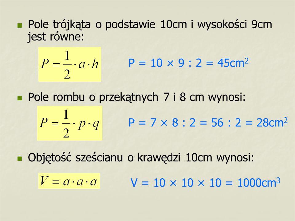 Pole trójkąta o podstawie 10cm i wysokości 9cm jest równe: Pole rombu o przekątnych 7 i 8 cm wynosi: Objętość sześcianu o krawędzi 10cm wynosi: P = 10