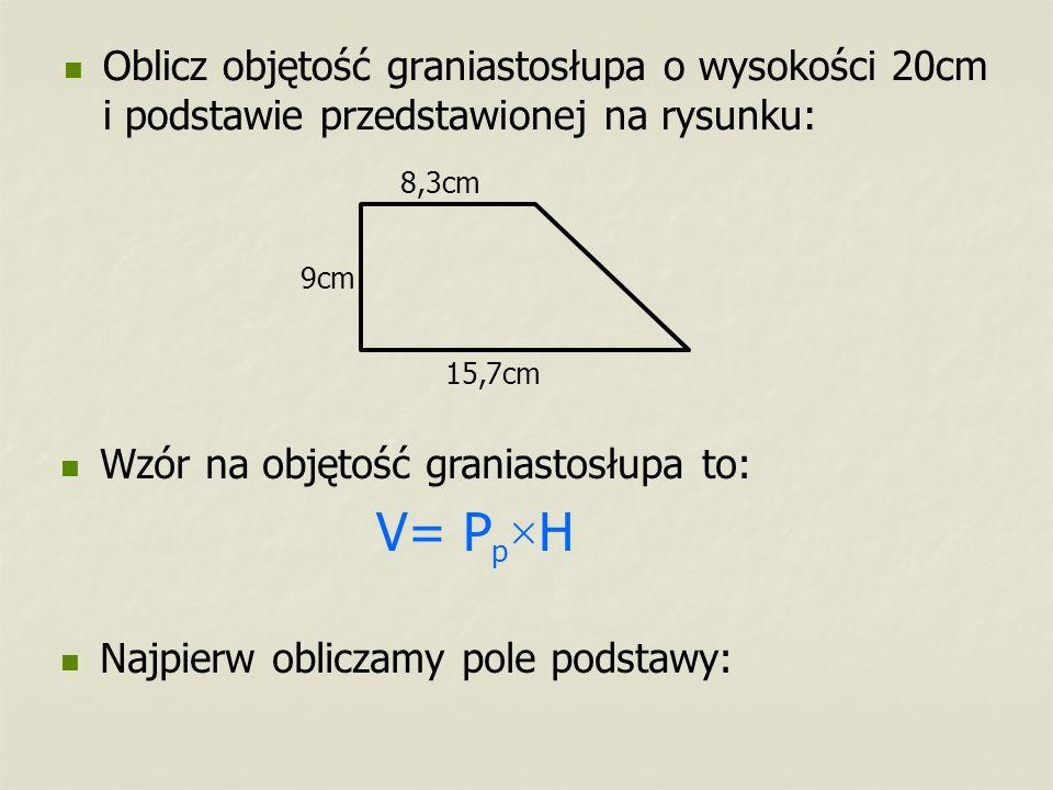 Oblicz objętość graniastosłupa o wysokości 20cm i podstawie przedstawionej na rysunku: 15,7cm 8,3cm 9cm Wzór na objętość graniastosłupa to: V= P p × H