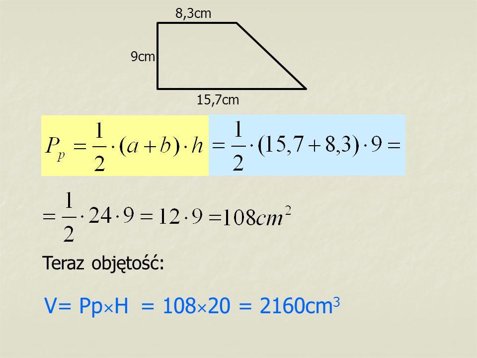 15,7cm 8,3cm 9cm Teraz objętość: V= Pp × H= 108 × 20= 2160cm 3