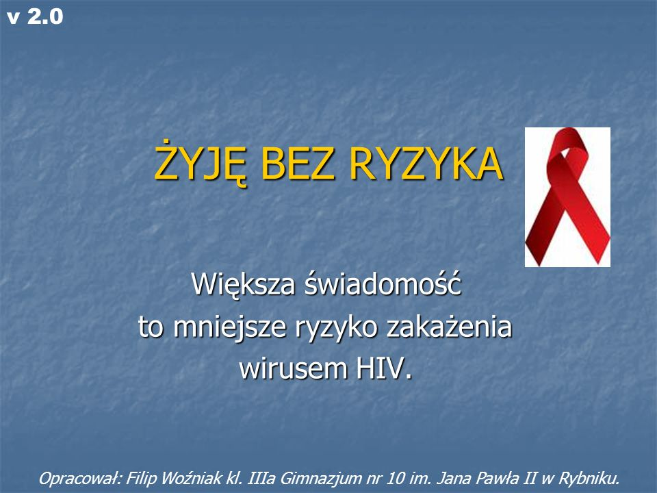 ŻYJĘ BEZ RYZYKA Większa świadomość to mniejsze ryzyko zakażenia wirusem HIV. Opracował: Filip Woźniak kl. IIIa Gimnazjum nr 10 im. Jana Pawła II w Ryb